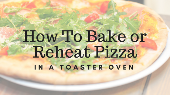 How To Bake or Reheat Pizza in a toaster oven